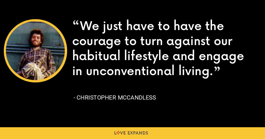 We just have to have the courage to turn against our habitual lifestyle and engage in unconventional living. - Christopher McCandless