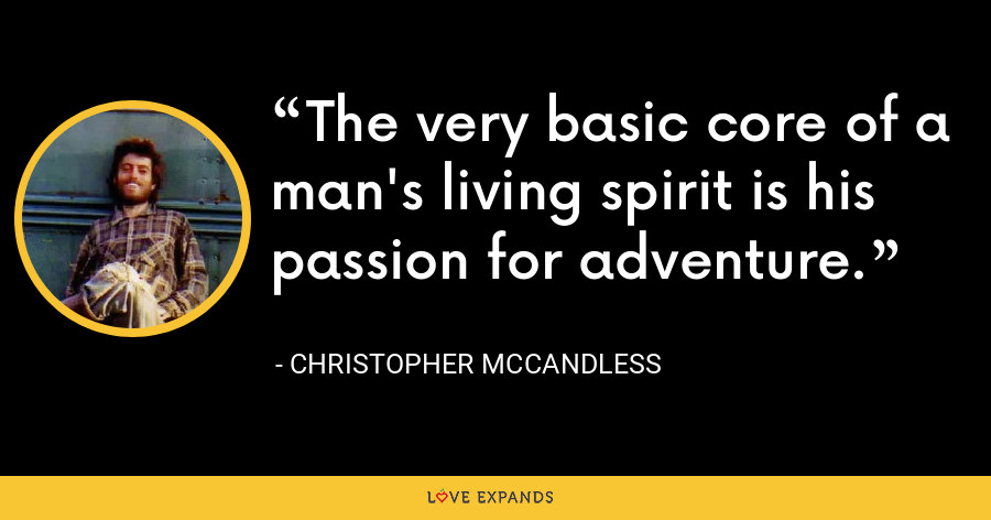 The very basic core of a man's living spirit is his passion for adventure. - Christopher McCandless