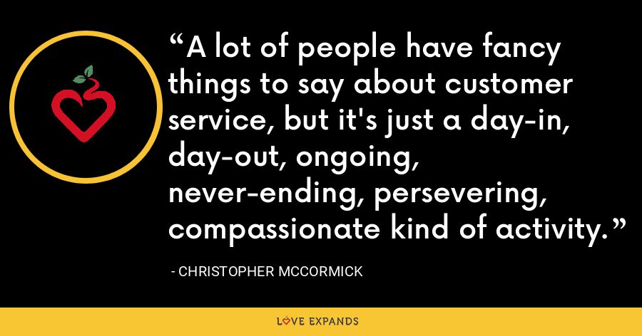A lot of people have fancy things to say about customer service, but it's just a day-in, day-out, ongoing, never-ending, persevering, compassionate kind of activity. - Christopher McCormick