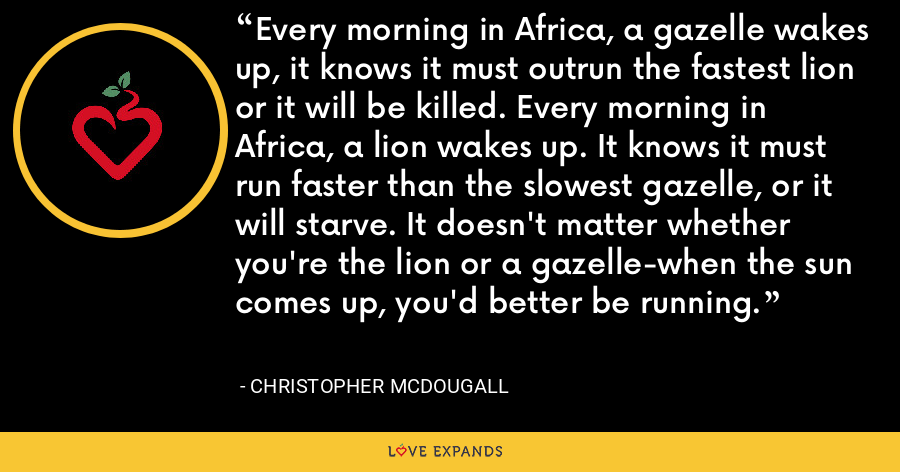 Every morning in Africa, a gazelle wakes up, it knows it must outrun the fastest lion or it will be killed. Every morning in Africa, a lion wakes up. It knows it must run faster than the slowest gazelle, or it will starve. It doesn't matter whether you're the lion or a gazelle-when the sun comes up, you'd better be running. - Christopher McDougall