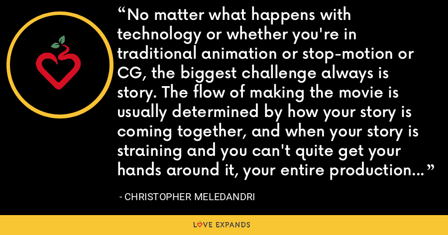 No matter what happens with technology or whether you're in traditional animation or stop-motion or CG, the biggest challenge always is story. The flow of making the movie is usually determined by how your story is coming together, and when your story is straining and you can't quite get your hands around it, your entire production is straining. - Christopher Meledandri