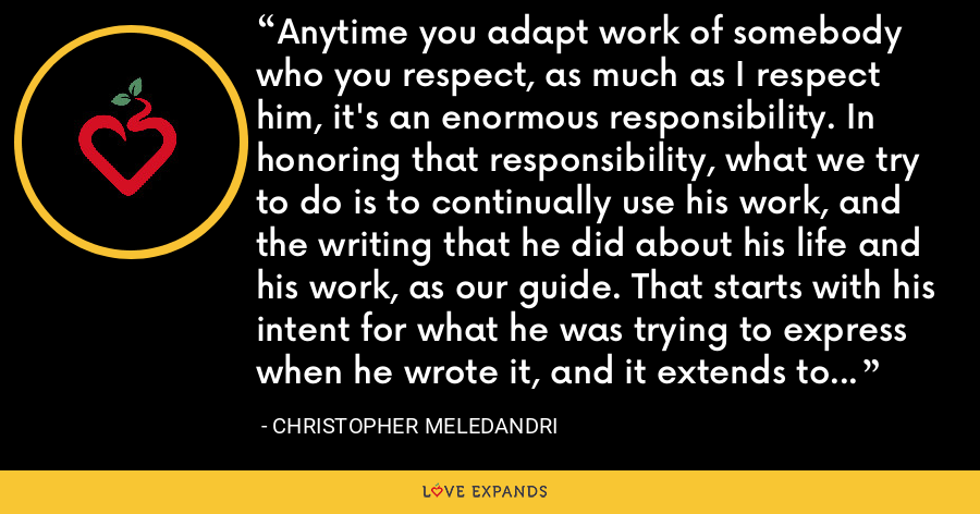 Anytime you adapt work of somebody who you respect, as much as I respect him, it's an enormous responsibility. In honoring that responsibility, what we try to do is to continually use his work, and the writing that he did about his life and his work, as our guide. That starts with his intent for what he was trying to express when he wrote it, and it extends to his intent overall. - Christopher Meledandri