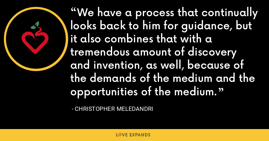 We have a process that continually looks back to him for guidance, but it also combines that with a tremendous amount of discovery and invention, as well, because of the demands of the medium and the opportunities of the medium. - Christopher Meledandri