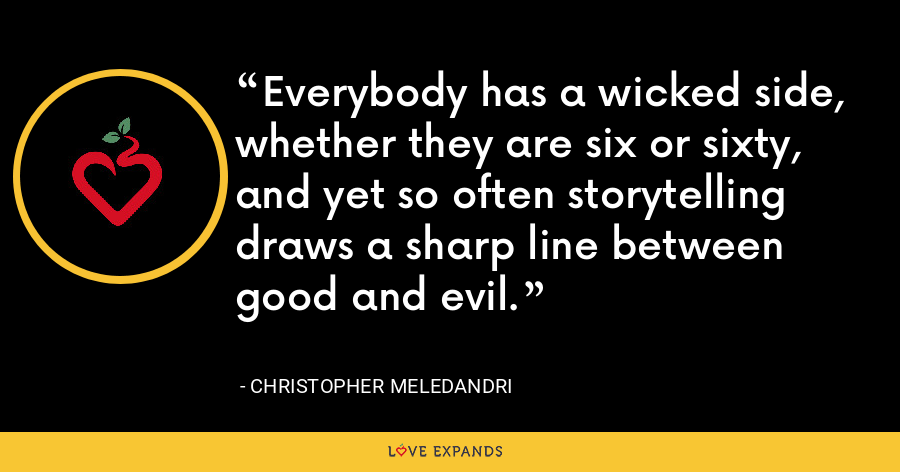 Everybody has a wicked side, whether they are six or sixty, and yet so often storytelling draws a sharp line between good and evil. - Christopher Meledandri
