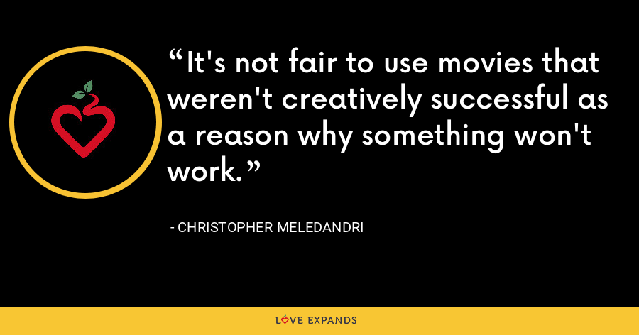 It's not fair to use movies that weren't creatively successful as a reason why something won't work. - Christopher Meledandri