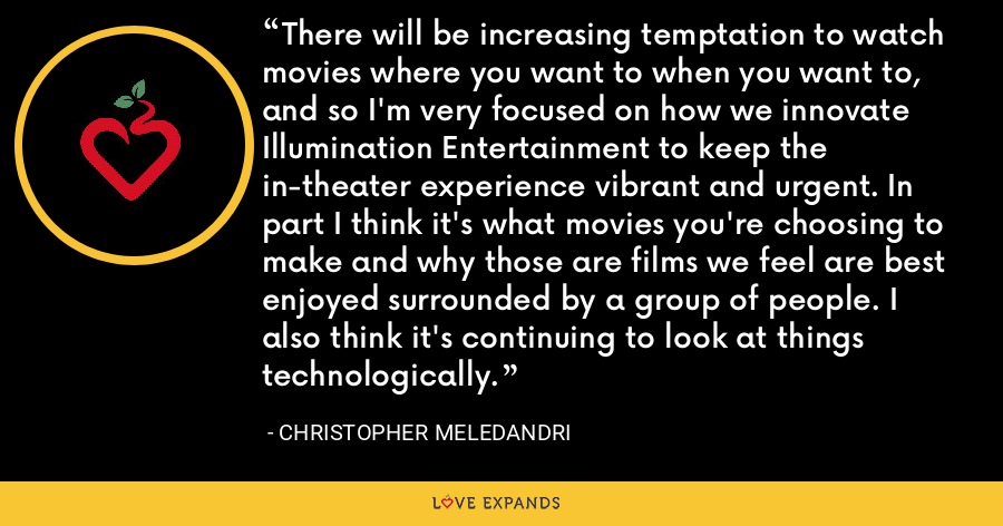 There will be increasing temptation to watch movies where you want to when you want to, and so I'm very focused on how we innovate Illumination Entertainment to keep the in-theater experience vibrant and urgent. In part I think it's what movies you're choosing to make and why those are films we feel are best enjoyed surrounded by a group of people. I also think it's continuing to look at things technologically. - Christopher Meledandri