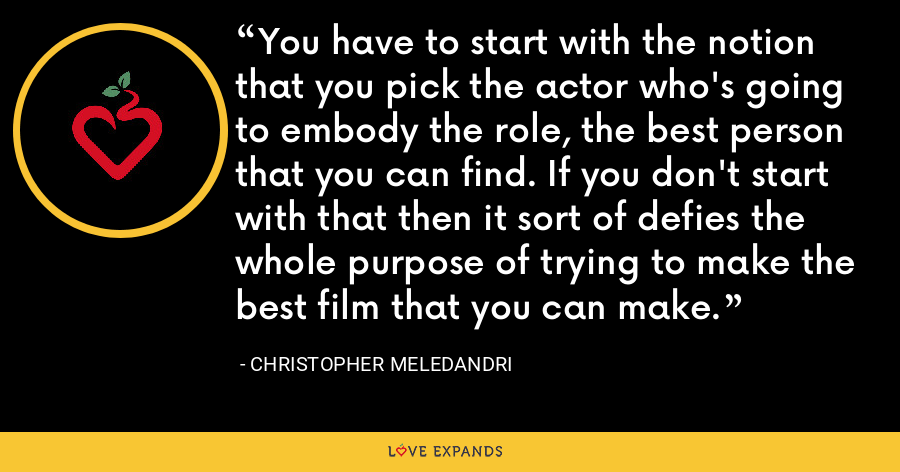 You have to start with the notion that you pick the actor who's going to embody the role, the best person that you can find. If you don't start with that then it sort of defies the whole purpose of trying to make the best film that you can make. - Christopher Meledandri