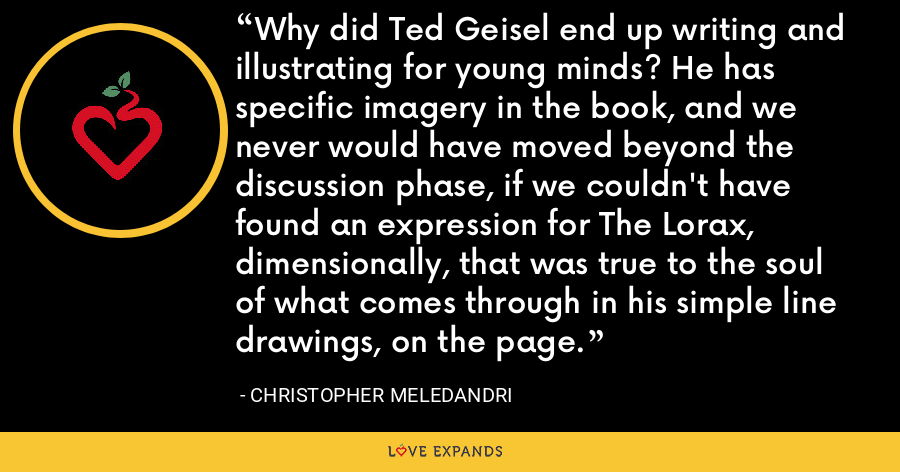 Why did Ted Geisel end up writing and illustrating for young minds? He has specific imagery in the book, and we never would have moved beyond the discussion phase, if we couldn't have found an expression for The Lorax, dimensionally, that was true to the soul of what comes through in his simple line drawings, on the page. - Christopher Meledandri