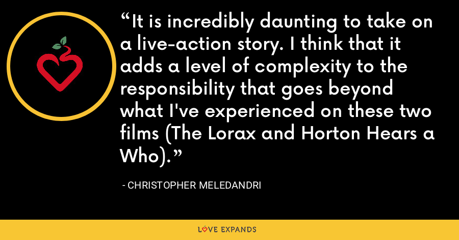 It is incredibly daunting to take on a live-action story. I think that it adds a level of complexity to the responsibility that goes beyond what I've experienced on these two films (The Lorax and Horton Hears a Who). - Christopher Meledandri