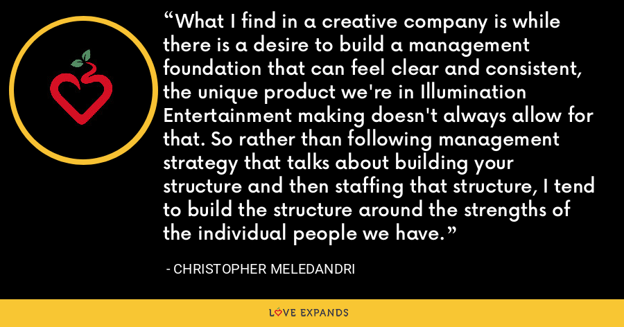 What I find in a creative company is while there is a desire to build a management foundation that can feel clear and consistent, the unique product we're in Illumination Entertainment making doesn't always allow for that. So rather than following management strategy that talks about building your structure and then staffing that structure, I tend to build the structure around the strengths of the individual people we have. - Christopher Meledandri