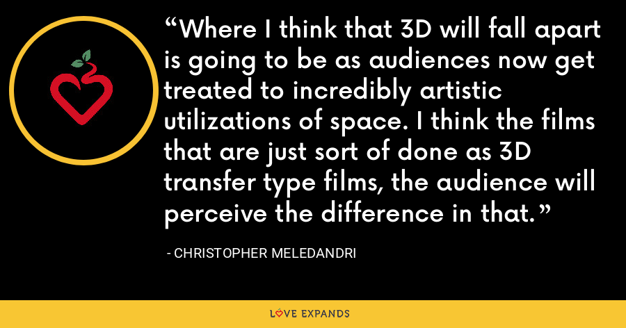 Where I think that 3D will fall apart is going to be as audiences now get treated to incredibly artistic utilizations of space. I think the films that are just sort of done as 3D transfer type films, the audience will perceive the difference in that. - Christopher Meledandri