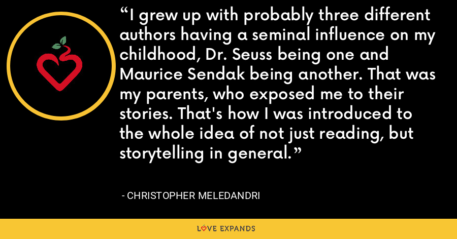 I grew up with probably three different authors having a seminal influence on my childhood, Dr. Seuss being one and Maurice Sendak being another. That was my parents, who exposed me to their stories. That's how I was introduced to the whole idea of not just reading, but storytelling in general. - Christopher Meledandri