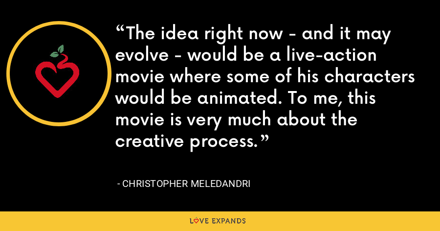 The idea right now - and it may evolve - would be a live-action movie where some of his characters would be animated. To me, this movie is very much about the creative process. - Christopher Meledandri