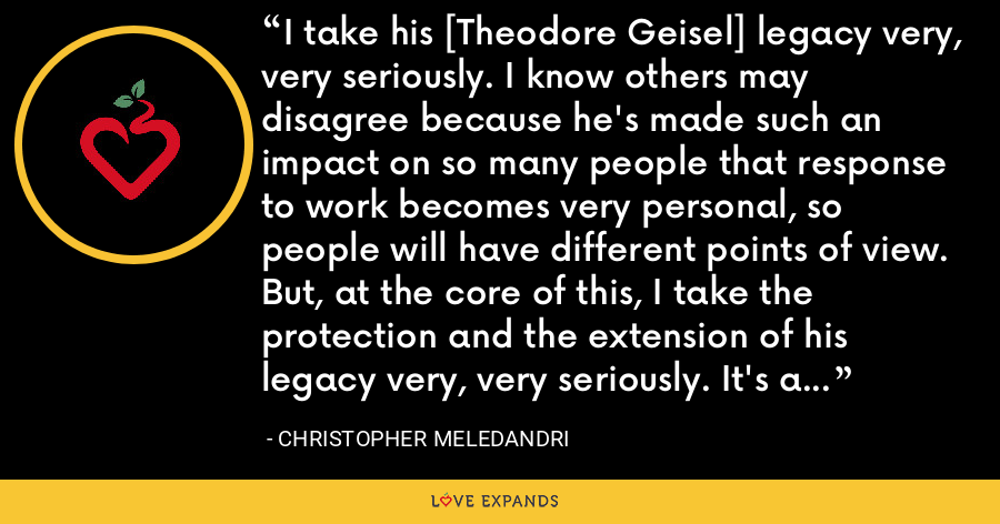 I take his [Theodore Geisel] legacy very, very seriously. I know others may disagree because he's made such an impact on so many people that response to work becomes very personal, so people will have different points of view. But, at the core of this, I take the protection and the extension of his legacy very, very seriously. It's a very important part of my life. - Christopher Meledandri
