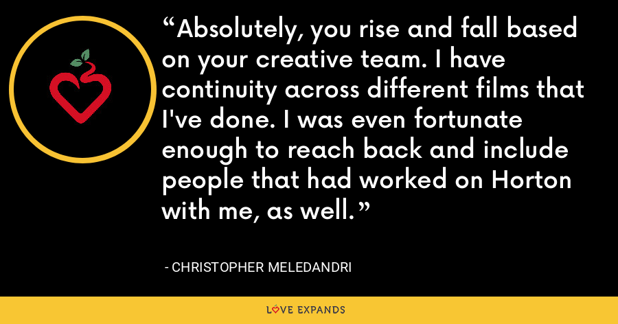 Absolutely, you rise and fall based on your creative team. I have continuity across different films that I've done. I was even fortunate enough to reach back and include people that had worked on Horton with me, as well. - Christopher Meledandri