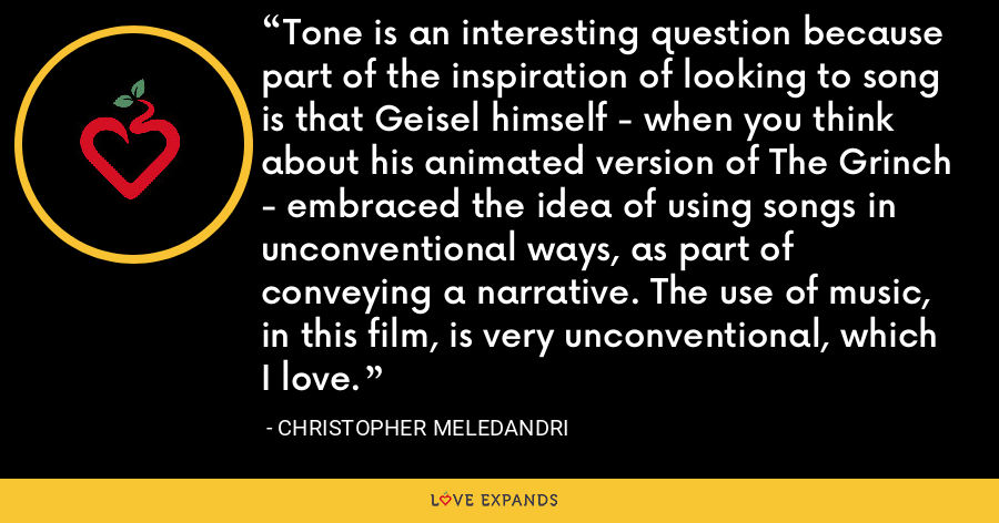 Tone is an interesting question because part of the inspiration of looking to song is that Geisel himself - when you think about his animated version of The Grinch - embraced the idea of using songs in unconventional ways, as part of conveying a narrative. The use of music, in this film, is very unconventional, which I love. - Christopher Meledandri