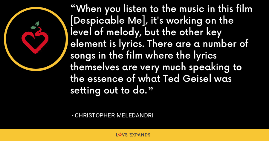 When you listen to the music in this film [Despicable Me], it's working on the level of melody, but the other key element is lyrics. There are a number of songs in the film where the lyrics themselves are very much speaking to the essence of what Ted Geisel was setting out to do. - Christopher Meledandri