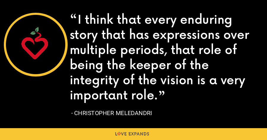 I think that every enduring story that has expressions over multiple periods, that role of being the keeper of the integrity of the vision is a very important role. - Christopher Meledandri