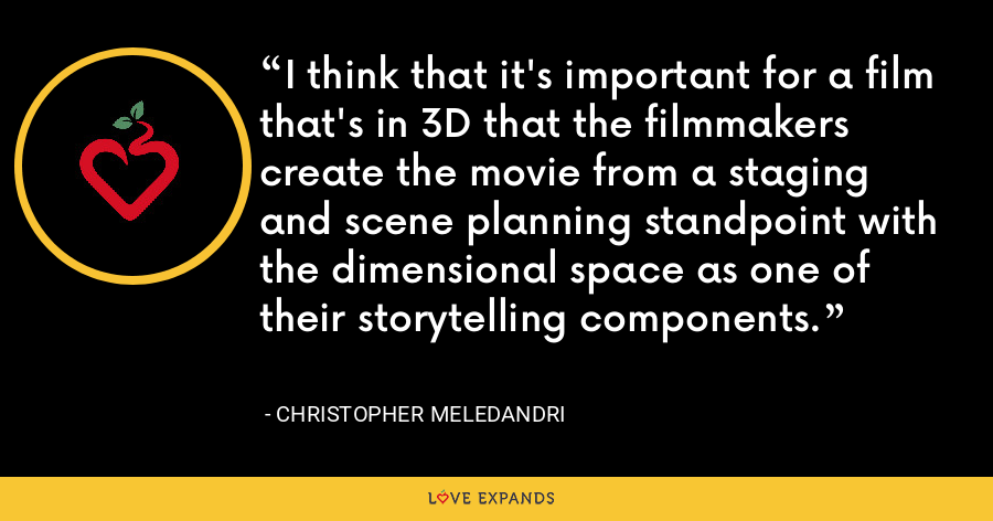 I think that it's important for a film that's in 3D that the filmmakers create the movie from a staging and scene planning standpoint with the dimensional space as one of their storytelling components. - Christopher Meledandri