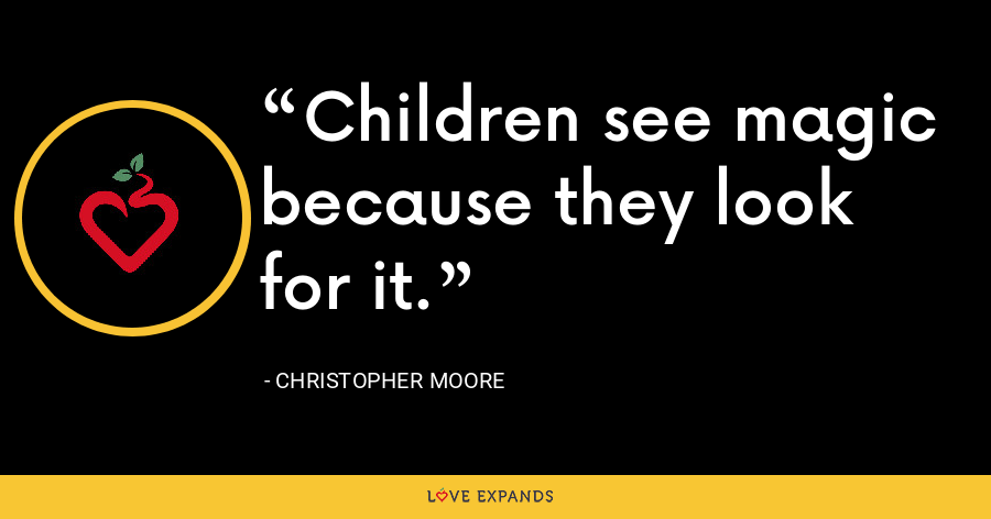 Children see magic because they look for it. - Christopher Moore
