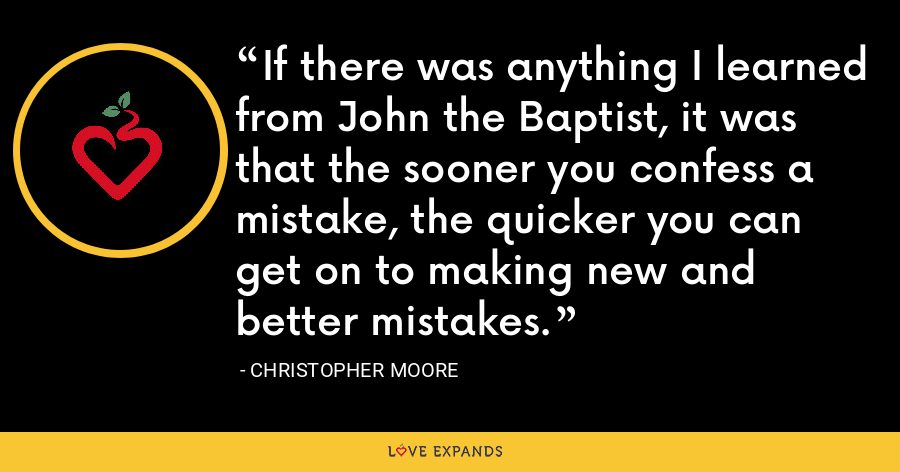 If there was anything I learned from John the Baptist, it was that the sooner you confess a mistake, the quicker you can get on to making new and better mistakes. - Christopher Moore