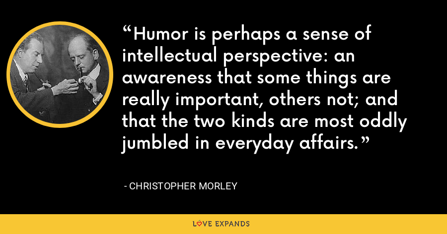 Humor is perhaps a sense of intellectual perspective: an awareness that some things are really important, others not; and that the two kinds are most oddly jumbled in everyday affairs. - Christopher Morley