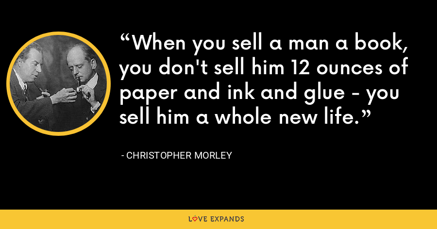 When you sell a man a book, you don't sell him 12 ounces of paper and ink and glue - you sell him a whole new life. - Christopher Morley