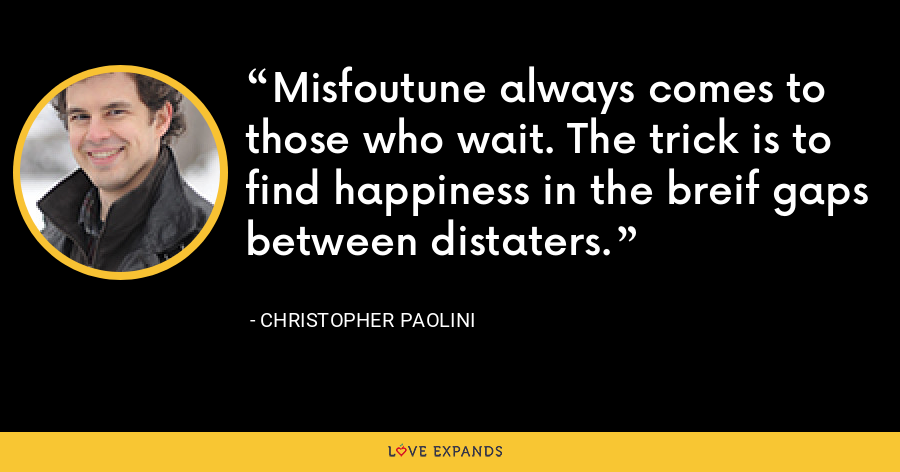 Misfoutune always comes to those who wait. The trick is to find happiness in the breif gaps between distaters. - Christopher Paolini