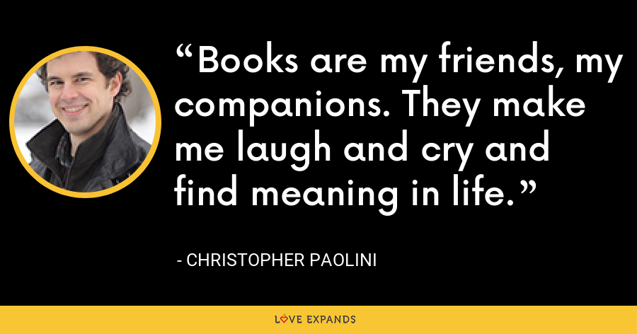 Books are my friends, my companions. They make me laugh and cry and find meaning in life. - Christopher Paolini