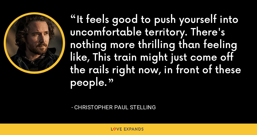 It feels good to push yourself into uncomfortable territory. There's nothing more thrilling than feeling like, This train might just come off the rails right now, in front of these people. - Christopher Paul Stelling
