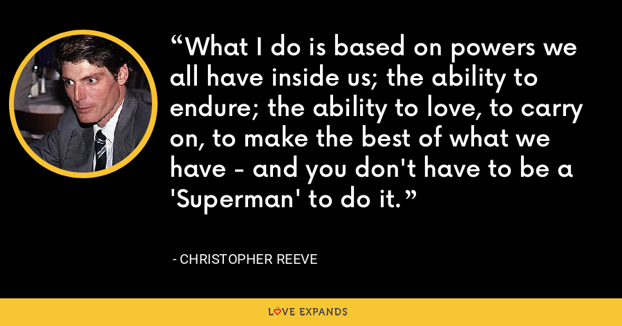 What I do is based on powers we all have inside us; the ability to endure; the ability to love, to carry on, to make the best of what we have - and you don't have to be a 'Superman' to do it. - Christopher Reeve