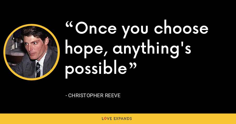 Once you choose hope, anything's possible - Christopher Reeve