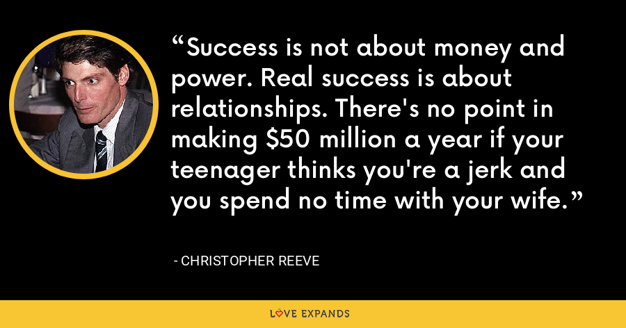 Success is not about money and power. Real success is about relationships. There's no point in making $50 million a year if your teenager thinks you're a jerk and you spend no time with your wife. - Christopher Reeve