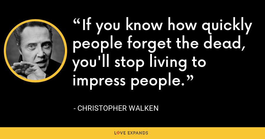 If you know how quickly people forget the dead, you'll stop living to impress people. - Christopher Walken