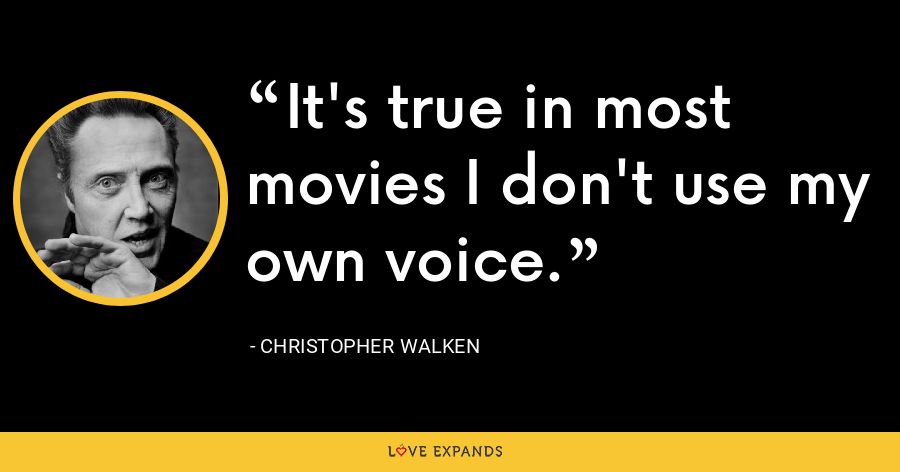 It's true in most movies I don't use my own voice. - Christopher Walken