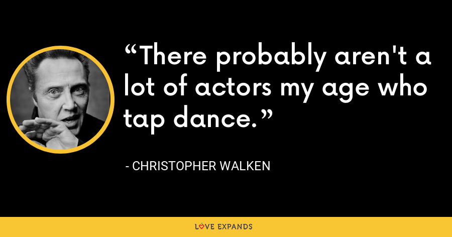 There probably aren't a lot of actors my age who tap dance. - Christopher Walken