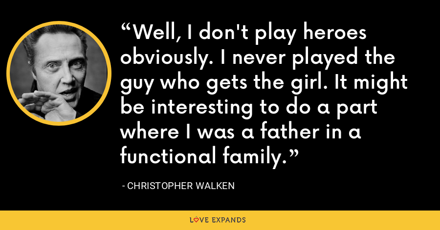 Well, I don't play heroes obviously. I never played the guy who gets the girl. It might be interesting to do a part where I was a father in a functional family. - Christopher Walken