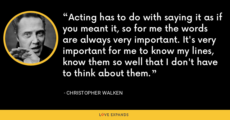Acting has to do with saying it as if you meant it, so for me the words are always very important. It's very important for me to know my lines, know them so well that I don't have to think about them. - Christopher Walken