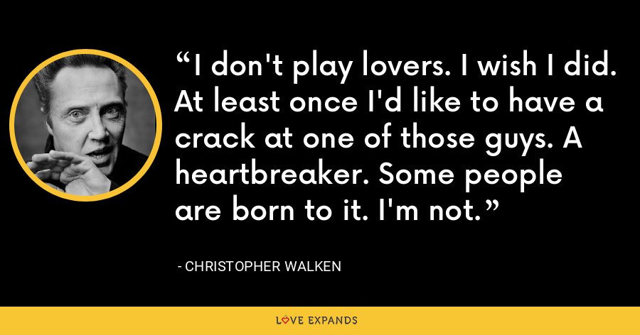 I don't play lovers. I wish I did. At least once I'd like to have a crack at one of those guys. A heartbreaker. Some people are born to it. I'm not. - Christopher Walken