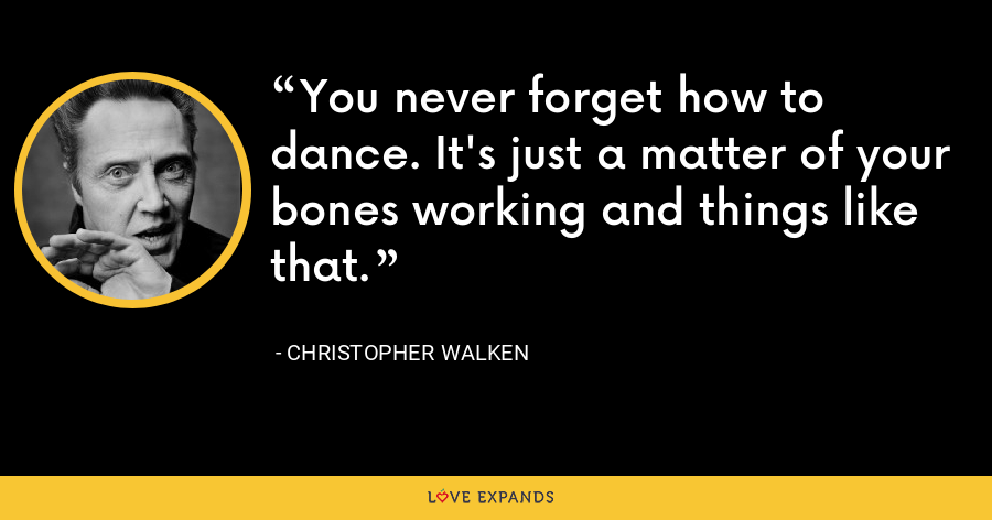 You never forget how to dance. It's just a matter of your bones working and things like that. - Christopher Walken