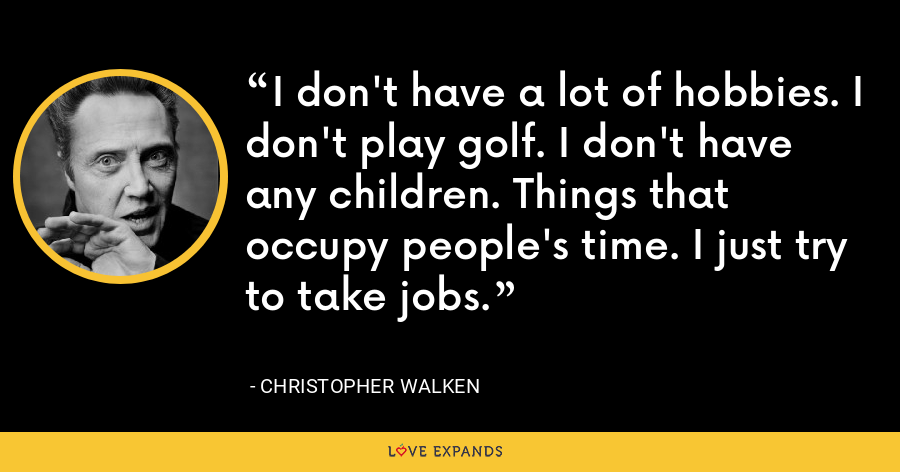 I don't have a lot of hobbies. I don't play golf. I don't have any children. Things that occupy people's time. I just try to take jobs. - Christopher Walken