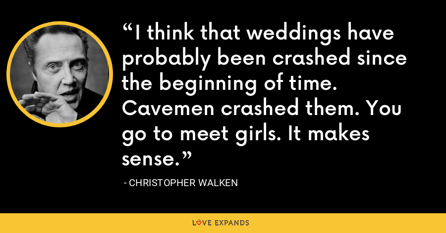 I think that weddings have probably been crashed since the beginning of time. Cavemen crashed them. You go to meet girls. It makes sense. - Christopher Walken