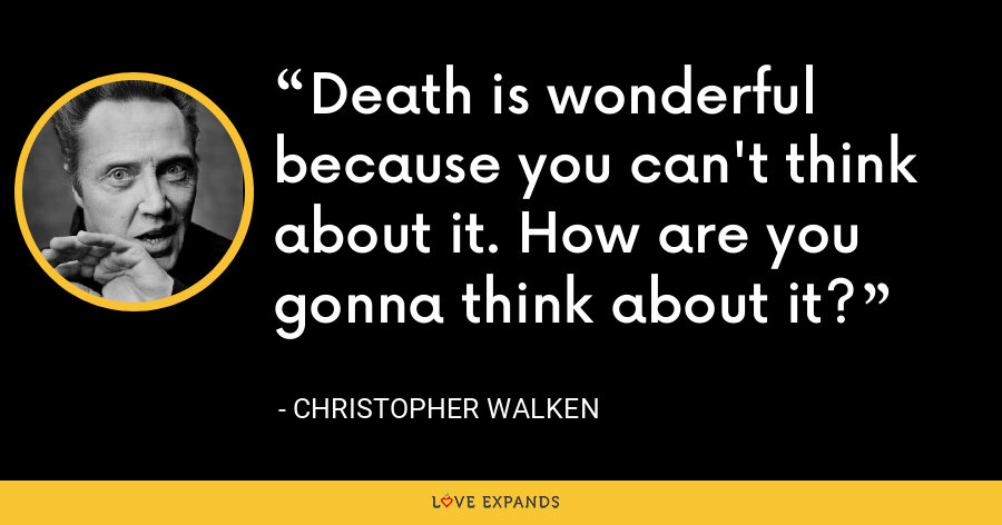 Death is wonderful because you can't think about it. How are you gonna think about it? - Christopher Walken