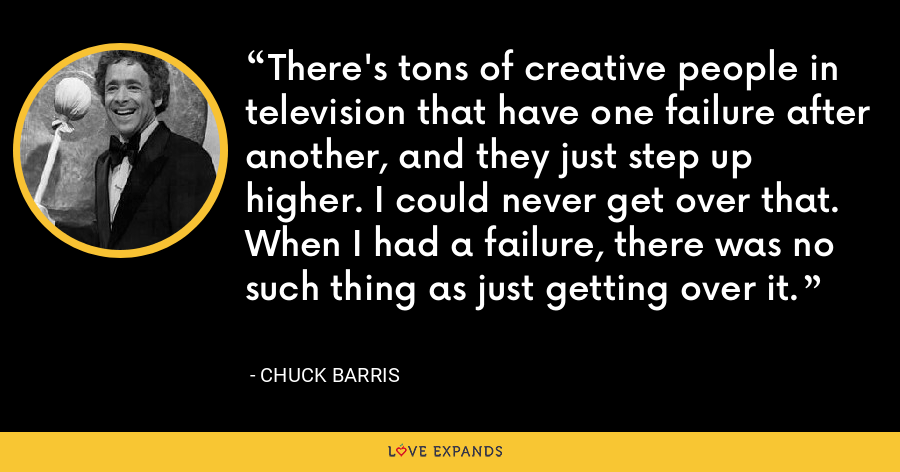 There's tons of creative people in television that have one failure after another, and they just step up higher. I could never get over that. When I had a failure, there was no such thing as just getting over it. - Chuck Barris