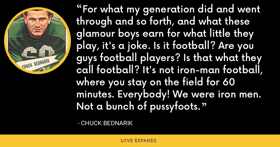 For what my generation did and went through and so forth, and what these glamour boys earn for what little they play, it's a joke. Is it football? Are you guys football players? Is that what they call football? It's not iron-man football, where you stay on the field for 60 minutes. Everybody! We were iron men. Not a bunch of pussyfoots. - Chuck Bednarik