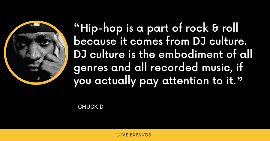 Hip-hop is a part of rock & roll because it comes from DJ culture. DJ culture is the embodiment of all genres and all recorded music, if you actually pay attention to it. - Chuck D
