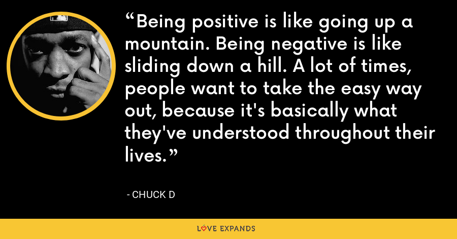 Being positive is like going up a mountain. Being negative is like sliding down a hill. A lot of times, people want to take the easy way out, because it's basically what they've understood throughout their lives. - Chuck D