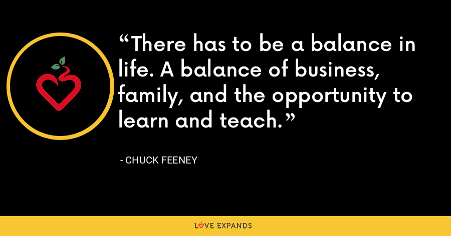 There has to be a balance in life. A balance of business, family, and the opportunity to learn and teach. - Chuck Feeney
