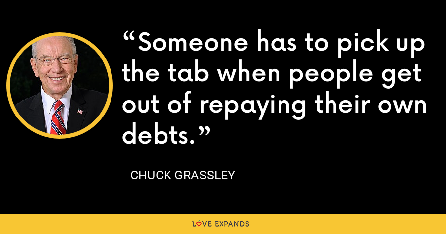 Someone has to pick up the tab when people get out of repaying their own debts. - Chuck Grassley
