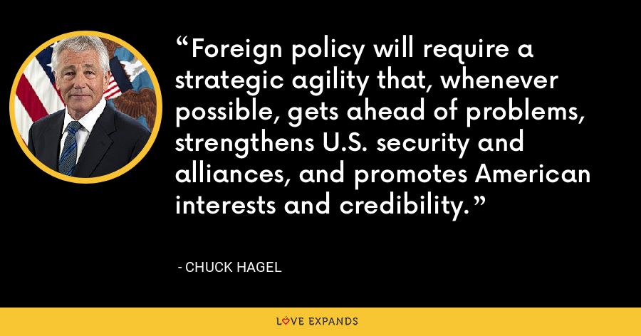 Foreign policy will require a strategic agility that, whenever possible, gets ahead of problems, strengthens U.S. security and alliances, and promotes American interests and credibility. - Chuck Hagel